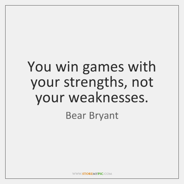 You win games with your strengths, not your weaknesses.