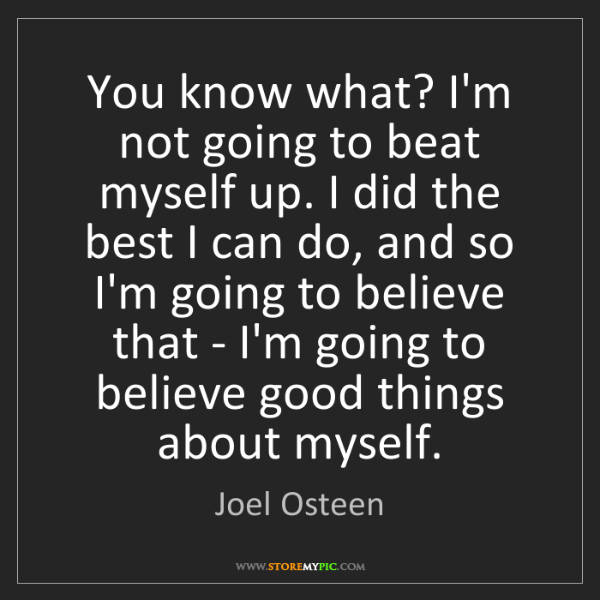 Joel Osteen: You know what? I'm not going to beat myself up. I did...