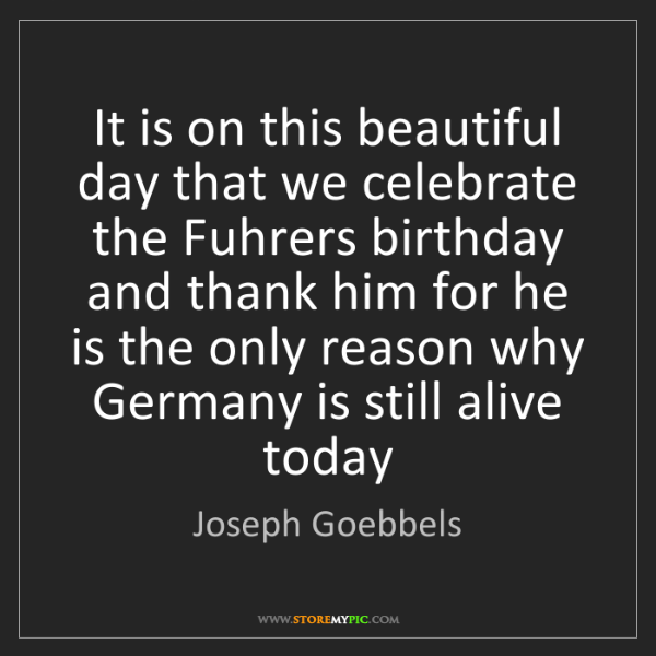 Joseph Goebbels: It is on this beautiful day that we celebrate the Fuhrers...