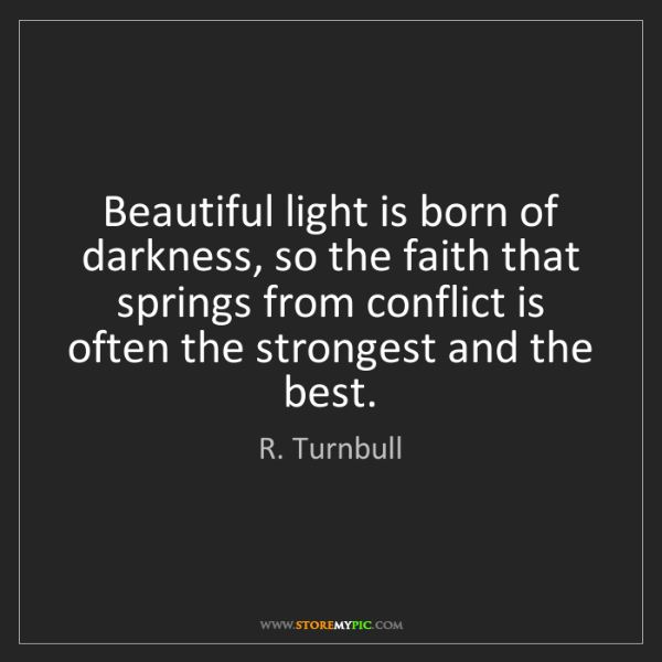 R. Turnbull: Beautiful light is born of darkness, so the faith that...