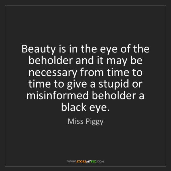 Miss Piggy: Beauty is in the eye of the beholder and it may be necessary...