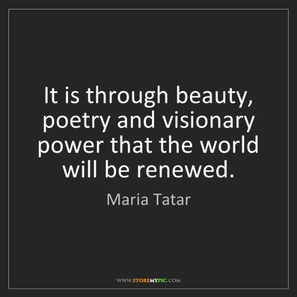 Maria Tatar: It is through beauty, poetry and visionary power that...