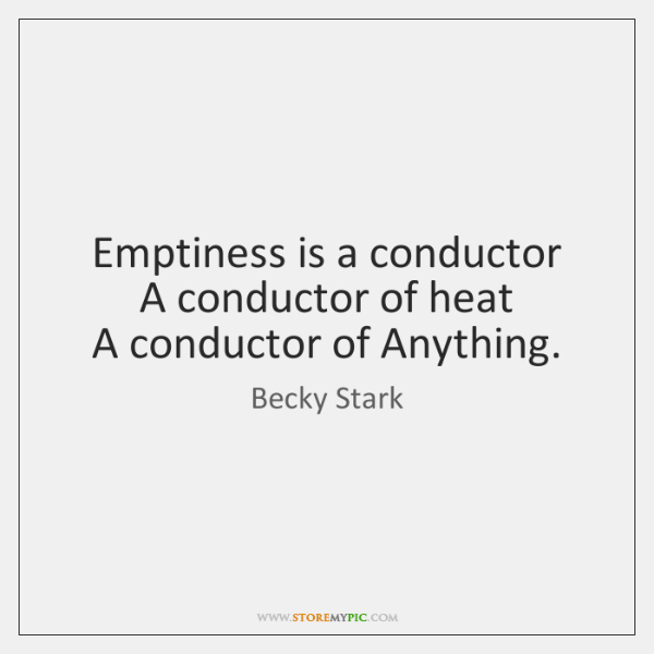 Emptiness is a conductor   A conductor of heat   A conductor of Anything.