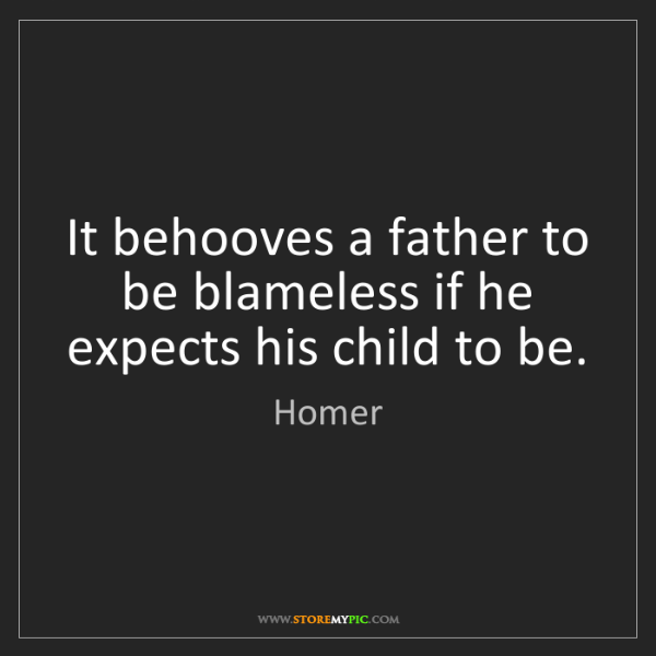 Homer: It behooves a father to be blameless if he expects his...