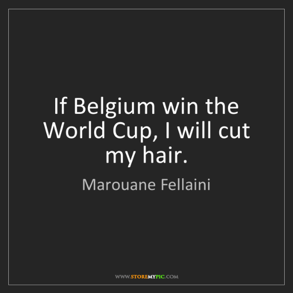 Marouane Fellaini: If Belgium win the World Cup, I will cut my hair.