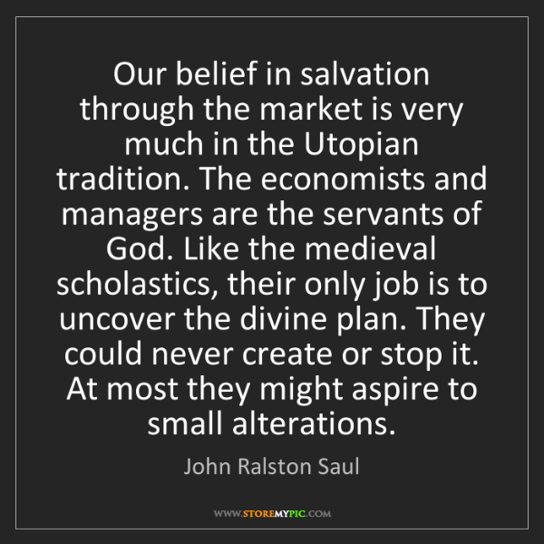 John Ralston Saul: Our belief in salvation through the market is very much...