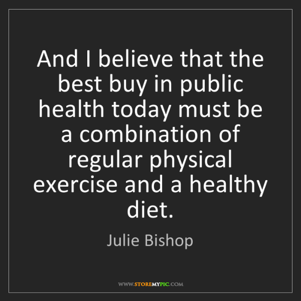 Julie Bishop: And I believe that the best buy in public health today...