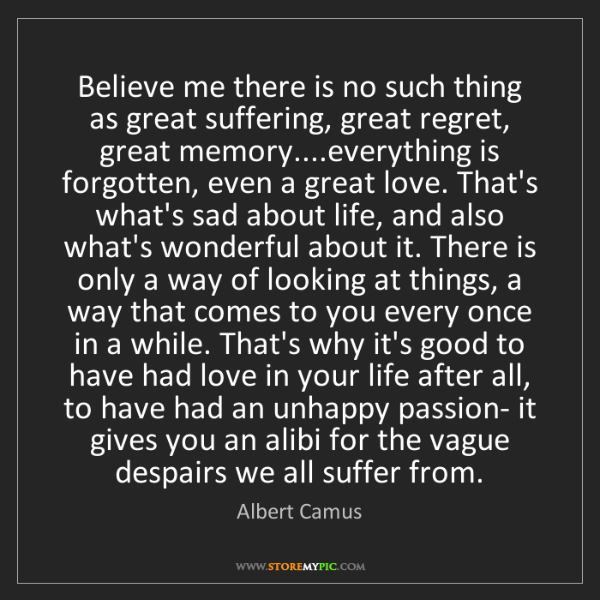 Albert Camus: Believe me there is no such thing as great suffering,...