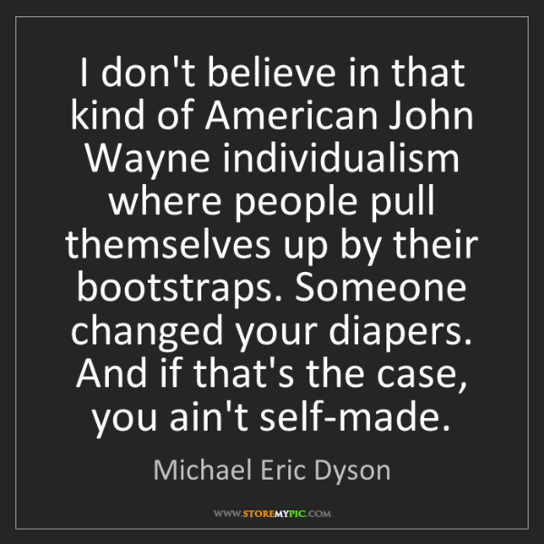 Michael Eric Dyson: I don't believe in that kind of American John Wayne individualism...