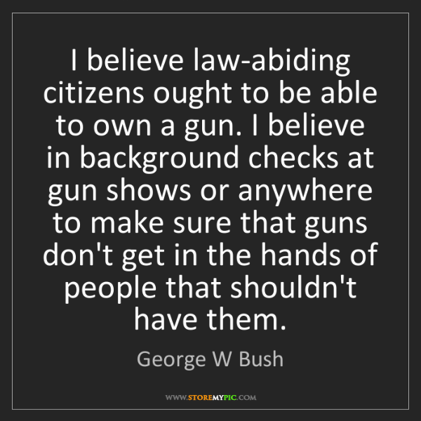 George W Bush: I believe law-abiding citizens ought to be able to own...