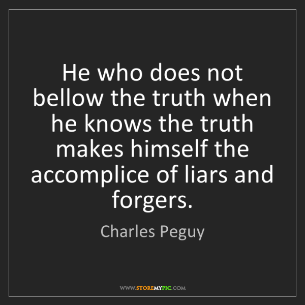 Charles Peguy: He who does not bellow the truth when he knows the truth...
