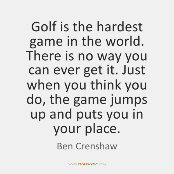 Golf is the hardest game in the world. There is no way ...