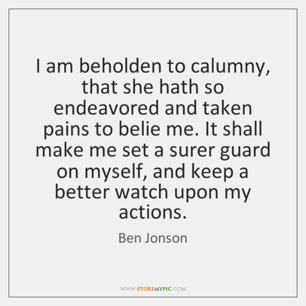 I am beholden to calumny, that she hath so endeavored and taken ...