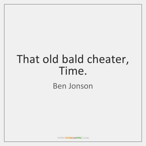 That old bald cheater, Time.