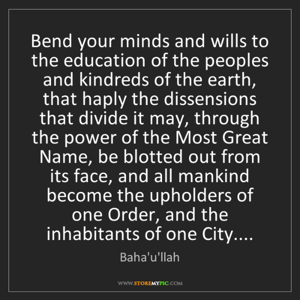 Baha'u'llah: Bend your minds and wills to the education of the peoples...