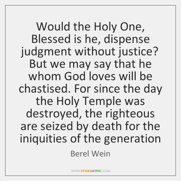 Would the Holy One, Blessed is he, dispense judgment without justice? But ...