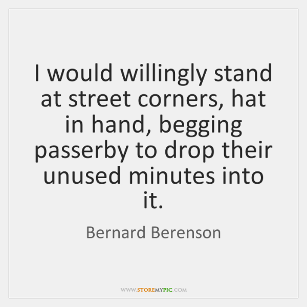 I would willingly stand at street corners, hat in hand, begging passerby ...