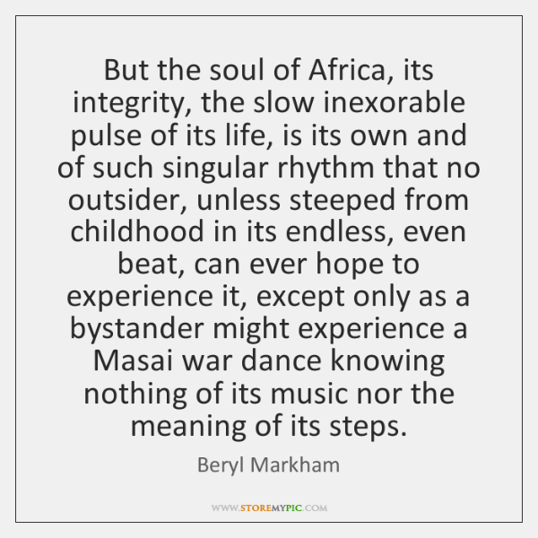 But the soul of Africa, its integrity, the slow inexorable pulse of ...
