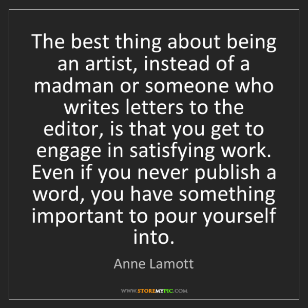 Anne Lamott: The best thing about being an artist, instead of a madman...