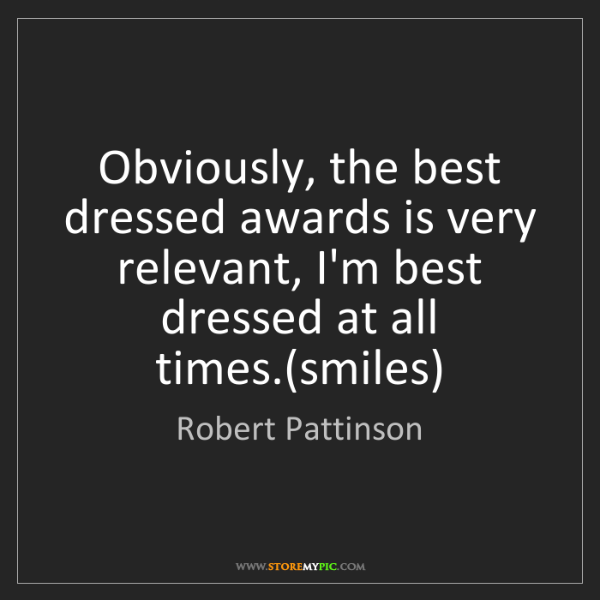 Robert Pattinson: Obviously, the best dressed awards is very relevant,...