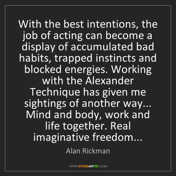 Alan Rickman: With the best intentions, the job of acting can become...