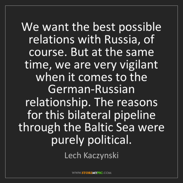 Lech Kaczynski: We want the best possible relations with Russia, of course....