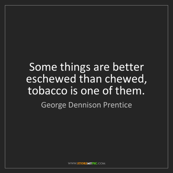George Dennison Prentice: Some things are better eschewed than chewed, tobacco...