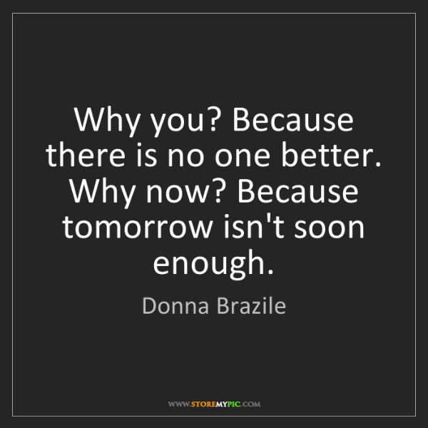 Donna Brazile: Why you? Because there is no one better.   Why now? Because...