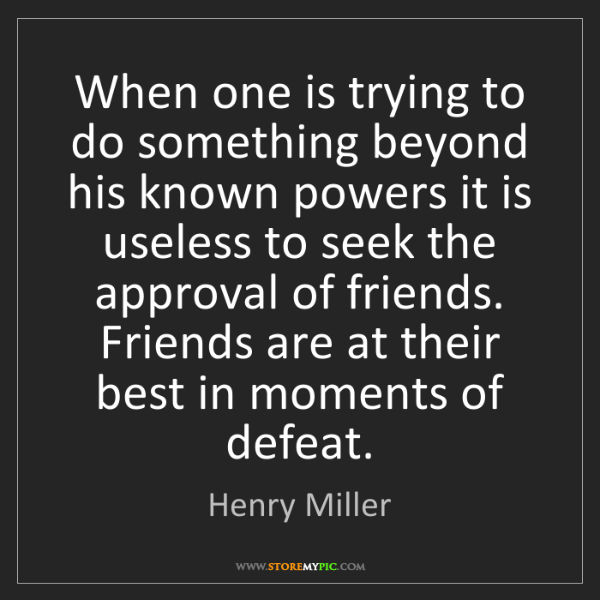 Henry Miller: When one is trying to do something beyond his known powers...