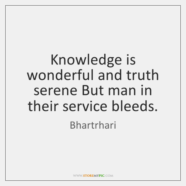 Knowledge is wonderful and truth serene But man in their service bleeds.