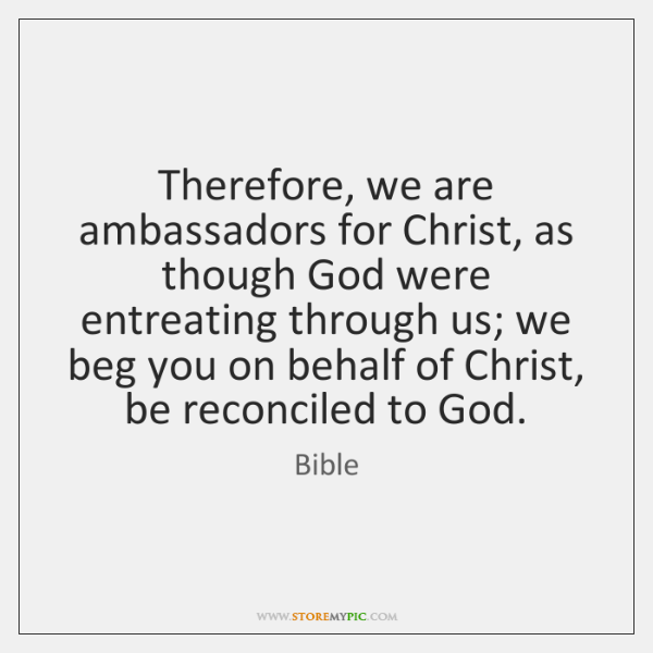 Therefore, we are ambassadors for Christ, as though God were entreating through ...