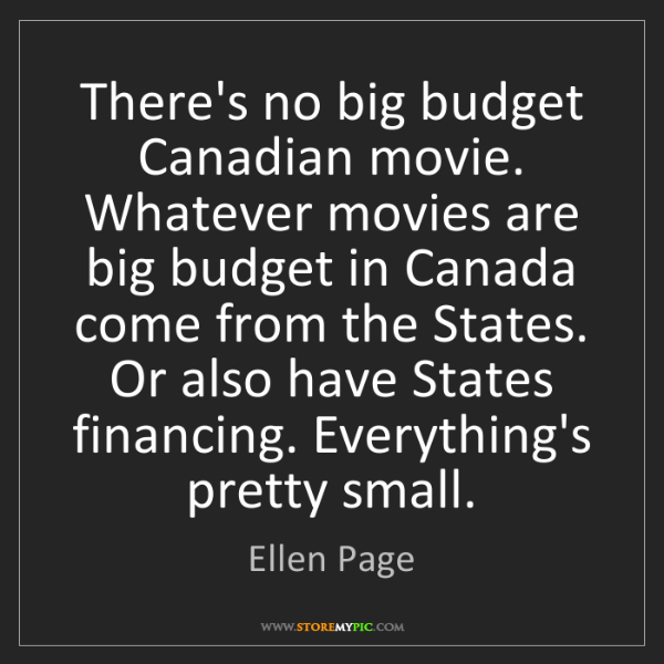 Ellen Page: There's no big budget Canadian movie. Whatever movies...