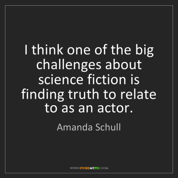 Amanda Schull: I think one of the big challenges about science fiction...