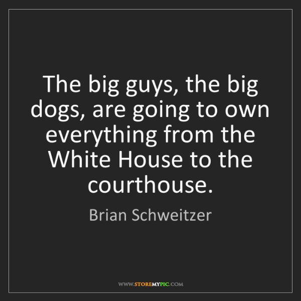 Brian Schweitzer: The big guys, the big dogs, are going to own everything...