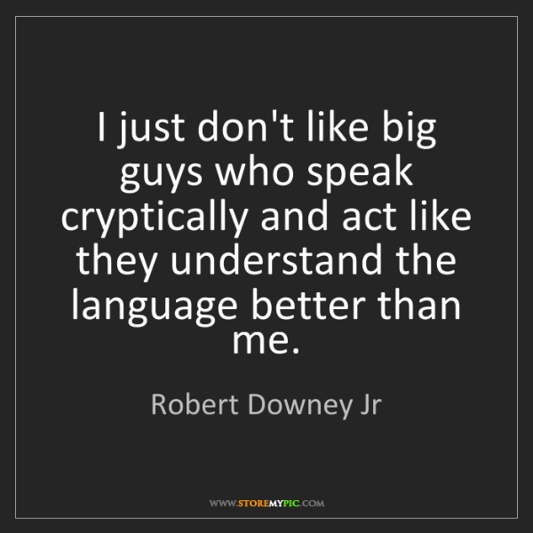 Robert Downey Jr: I just don't like big guys who speak cryptically and...