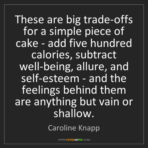 Caroline Knapp: These are big trade-offs for a simple piece of cake -...