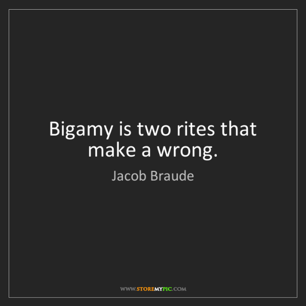 Jacob Braude: Bigamy is two rites that make a wrong.