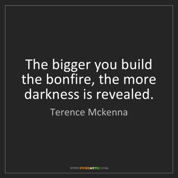 Terence Mckenna: The bigger you build the bonfire, the more darkness is...