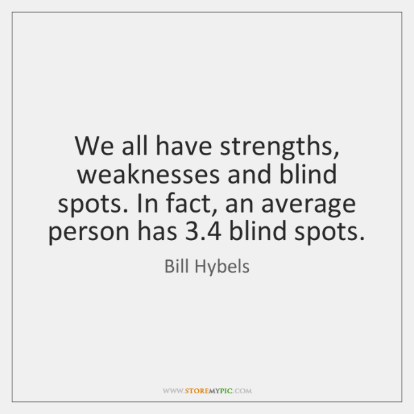 We all have strengths, weaknesses and blind spots. In fact, an average ...