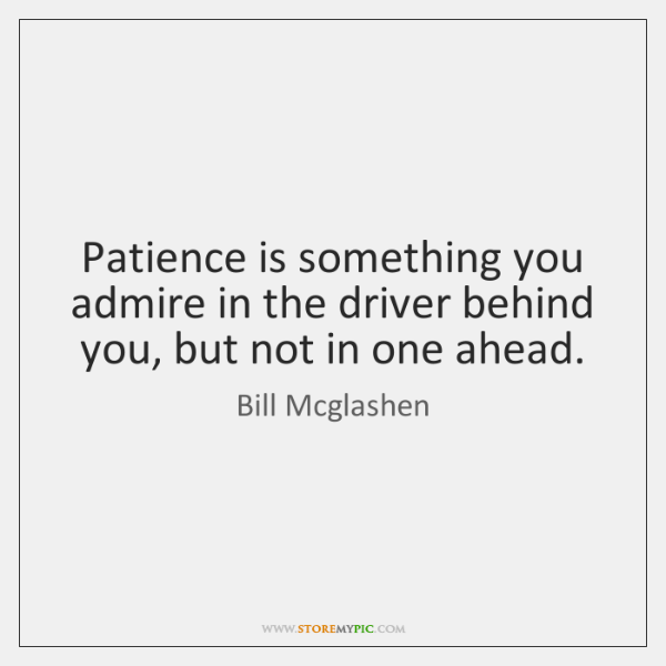 Patience is something you admire in the driver behind you, but not ...