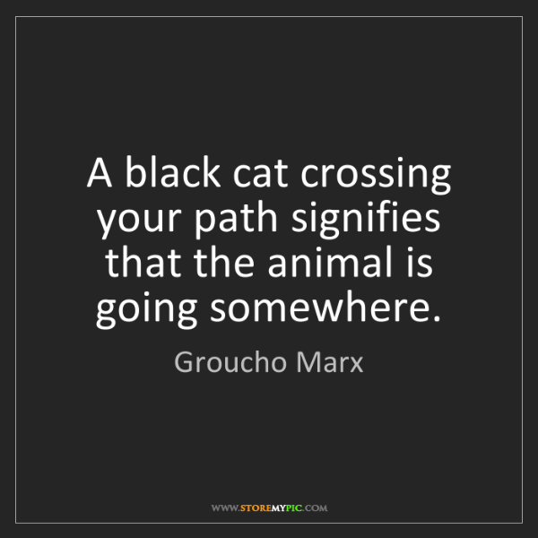 Groucho Marx: A black cat crossing your path signifies that the animal...