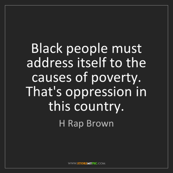 H Rap Brown: Black people must address itself to the causes of poverty....