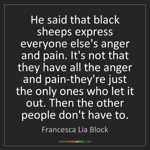 Francesca Lia Block: He said that black sheeps express everyone else's anger...