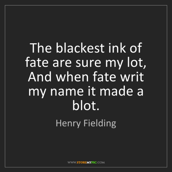 Henry Fielding: The blackest ink of fate are sure my lot, And when fate...