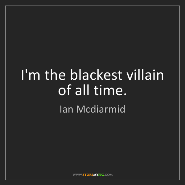 Ian Mcdiarmid: I'm the blackest villain of all time.