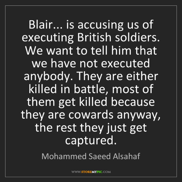Mohammed Saeed Alsahaf: Blair... is accusing us of executing British soldiers....
