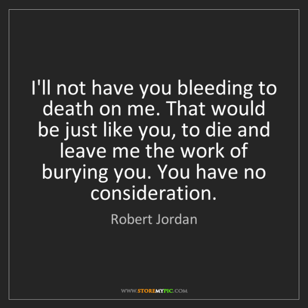 Robert Jordan: I'll not have you bleeding to death on me. That would...