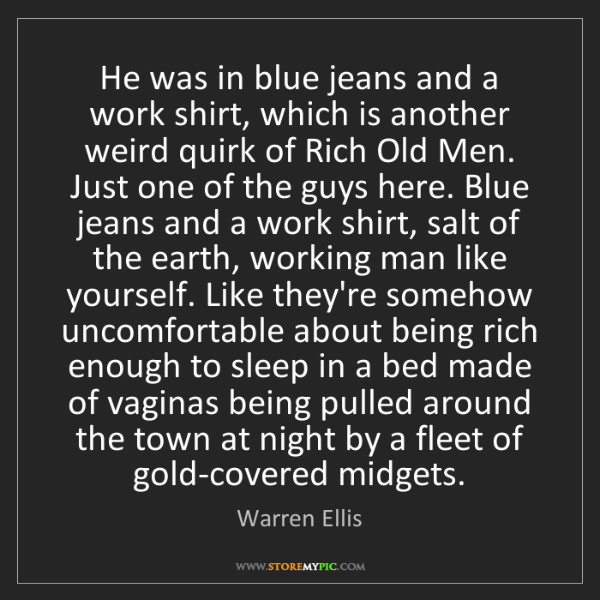 Warren Ellis: He was in blue jeans and a work shirt, which is another...