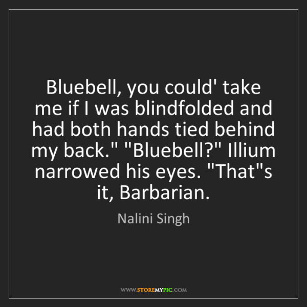 Nalini Singh: Bluebell, you could' take me if I was blindfolded and...