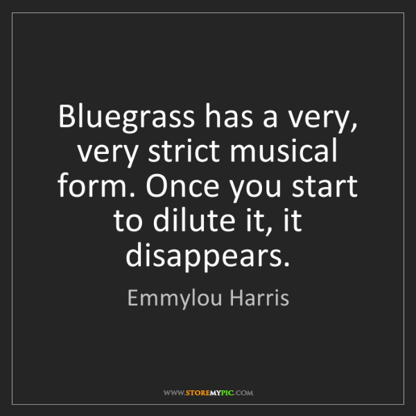 Emmylou Harris: Bluegrass has a very, very strict musical form. Once...